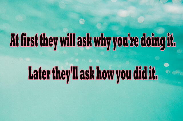 Daily 10 Inspirational Quotes 8: At first they will ask why you're doing it. Later they'll ask how you did it.