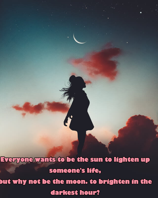 Quotes: Everyone wants to be the sun to lighten up someone's life, but why not be the moon. to brighten in the darkest hour?