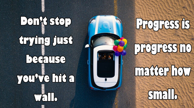 Quotes: Don't stop trying just because you've hit a wall. Progress is progress no matter how small.