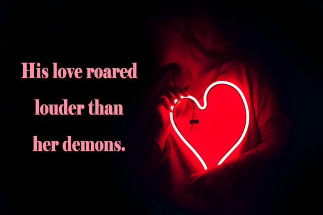 10 Love Quotes: His love roared louder than her demons.