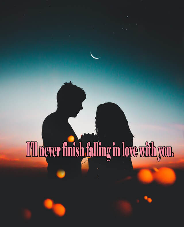 10 Love Quotes: I'll never finish falling in love with you.