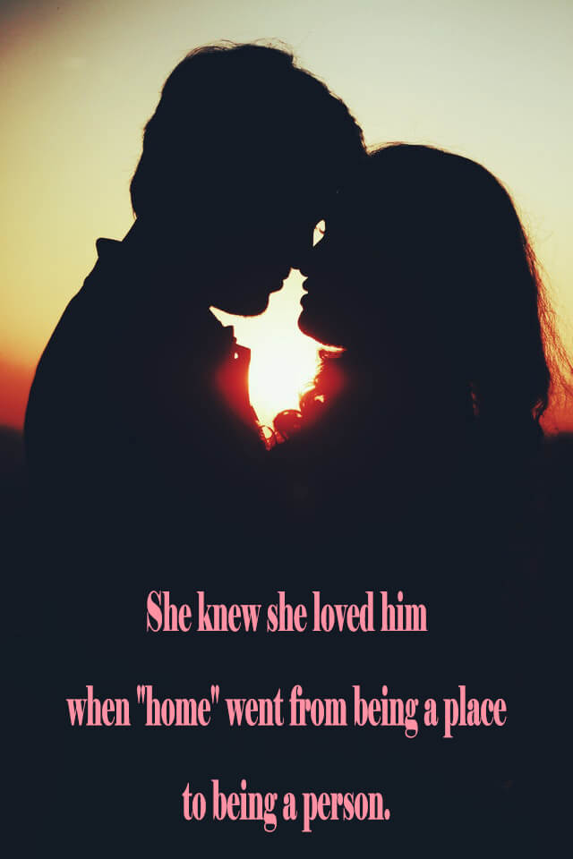 10 Love Quotes: She knew she loved him when home went from being a place to being a person.