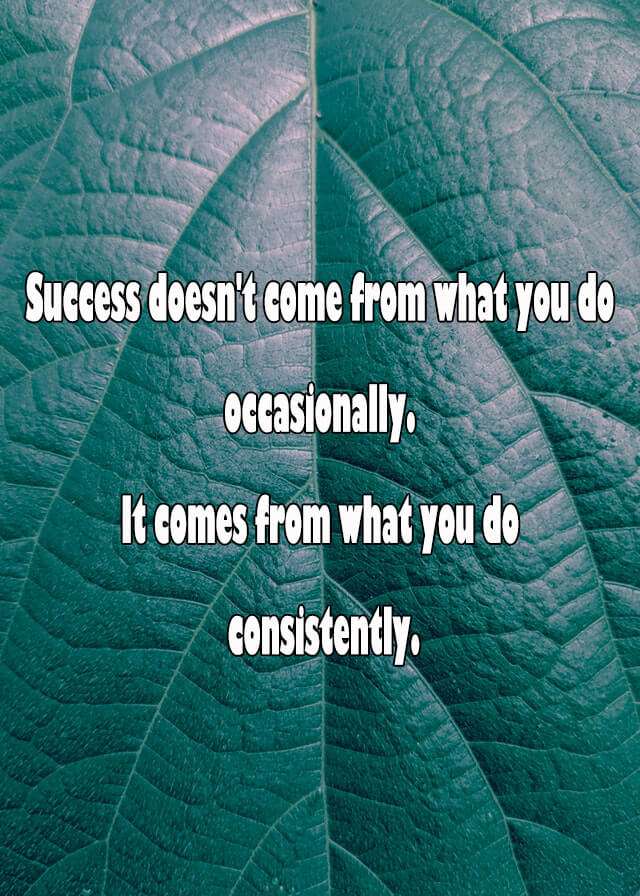 Quotes: Success doesn't come from what you do occasionally. It comes from what you do consistently.