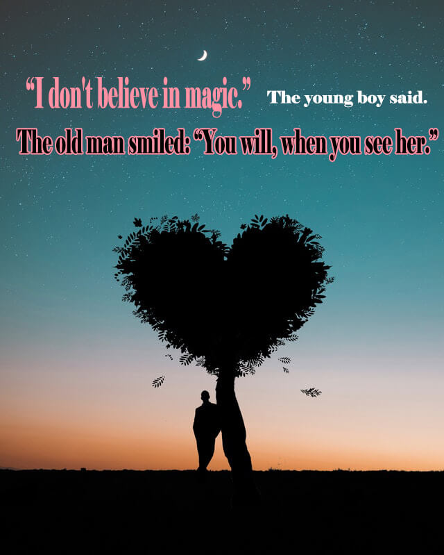 10 Love Quotes: 'I don't believe in magic.' The young boy said. The old man smiled. 'You will, when you see her.'