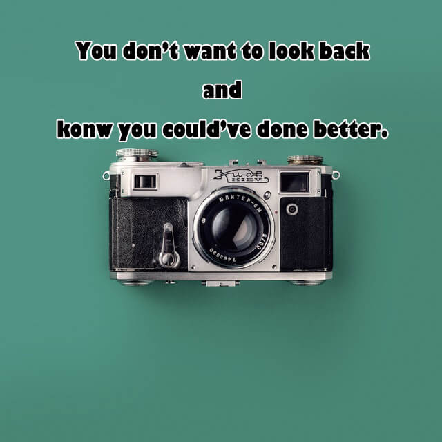 Quotes: You don't want to look back and konw you could've done better.