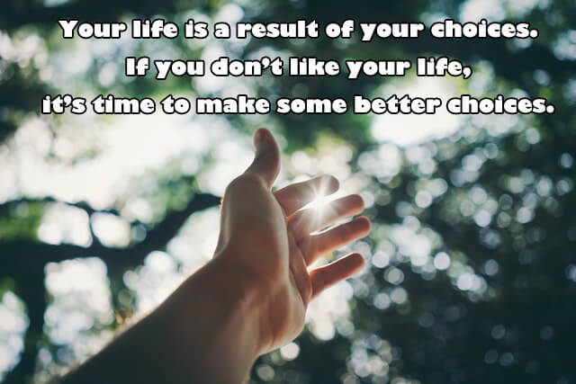 Quotes: Your life is a result of your choices. If you don't like your life, it's time to make some better choices.