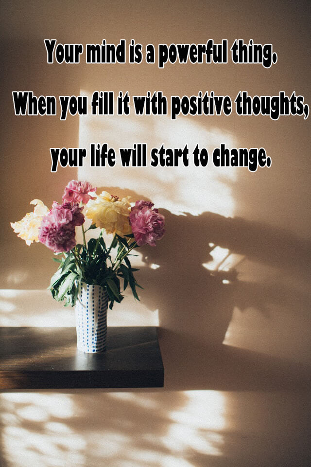 Quotes: Your mind is a powerful thing. When you fill it with positive thoughts, your life will start to change.