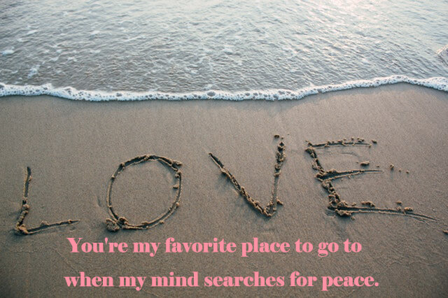 10 Love Quotes: You're my favorite place to go to when my mind searches for peace.