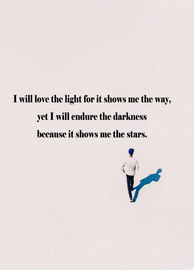 Quotes: I will love the light for it shows me the way, yet I will endure the darkness because it shows me the stars.