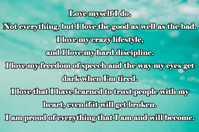 Quotes: Love myself I do. Not everything, but I love the good as well as the bad. I love my crazy lifestyle, and I love my hard discipline. I love my freedom of speech and the way my eyes get dark when I'm tired. I love that I have learned to trust people with my heart, even if it will get broken. I am proud of everything that I am and will become.
