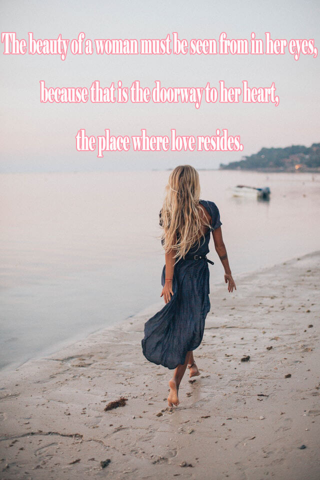 Quotes: The beauty of a woman must be seen from in her eyes, because that is the doorway to her heart, the place where love resides.